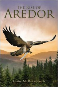 The Rise of Aredor - Claire M. Banschbach