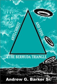 The Bermuda Triangle, Anti-Christ and UFOs - Andrew G. Barker Sr.
