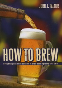 How to Brew: Everything You Need to Know to Brew Beer Right the First Time - John J. Palmer