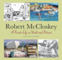 Robert McCloskey: A Private Life in Words and Pictures - Jane McCloskey