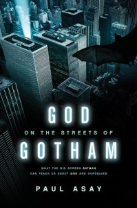 God on the Streets of Gotham: What the Big Screen Batman Can Teach Us about God and Ourselves - Paul Asay