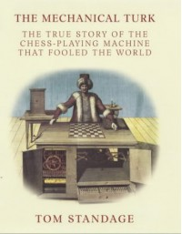 The Mechanical Turk: The True Story of the Chess-Playing Machine That Fooled the World - Tom Standage