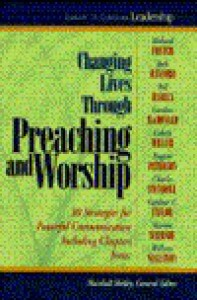 Changing Lives Through Preaching and Worship: #1 in the Library of Christian Leadership - Marshall Shelley