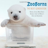 ZooBorns The Next Generation: Newer, Cuter, More Exotic Animals from the World's Zoos and Aquariums - Andrew Bleiman, Chris Eastland