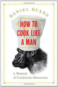 How to Cook Like a Man: A Memoir of Cookbook Obsession - Daniel Duane