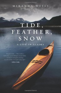 Tide, Feather, Snow: A Life in Alaska - Miranda Weiss