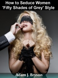 How To Seduce Women Fifty Shades of Grey Style - Adam J. Bryson