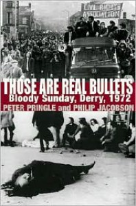 Those Are Real Bullets: Bloody Sunday, Derry, 1972 - Peter Pringle, Philip Jacobson