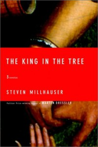 The King in the Tree: Three Novellas - Steven Millhauser