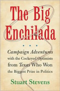 The Big Enchilada: Campaign Adventures with the Cockeyed Optimists from Texas Who Won the Biggest Prize in Politics - Stuart Stevens