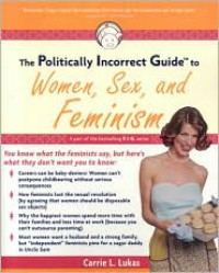 The Politically Incorrect Guide to Women, Sex And Feminism - Carrie L. Lukas