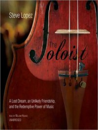 The Soloist: A Lost Dream, an Unlikely Friendship, and the Redemptive Power of Music - Steve Lopez, William Hughes