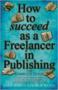 How to Succeed As a Freelancer in Publishing: The Complete Guide - 'A Must-Have for any Freelancer who Wants to Earn a Decent Living in Publishing' - Emma Murray,  Charlie Wilson