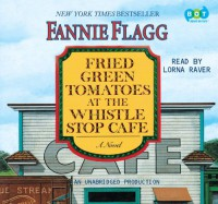 Fried Green Tomatoes at the Whistle Stop Cafe - Fannie Flagg, Lorna Raver