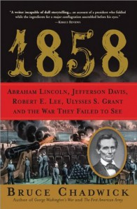 1858: Abraham Lincoln, Jefferson Davis, Robert E. Lee, Ulysses S. Grant and the War They Failed to See - Bruce Chadwick