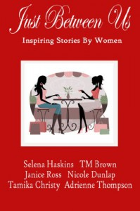 Just Between Us: Inspiring Stories By Women - Selena Haskins, T.M. Brown, Nicole Dunlap, Tamika Christy, Adrienne Thompson, Janice  Ross