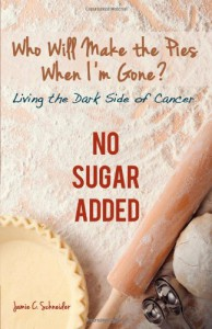Who Will Make the Pies When I'm Gone?: Living the Dark Side of Cancer (No Sugar Added) - Jamie C Schneider