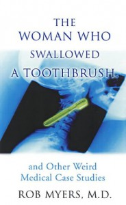 The Woman Who Swallowed a Toothbrush: And Other Weird Medical Case Histories - Rob Myers