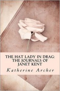 The Hat Lady in Drag: The Journals of Janet Kent - Katherine Archer