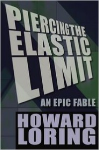 Piercing the Elastic Limit - An Epic Fable - Howard Loring