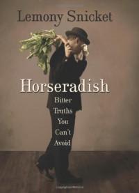Horseradish: Bitter Truths You Can't Avoid - Lemony Snicket