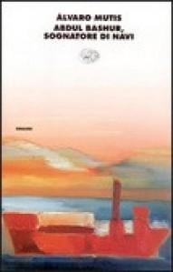 Abdul Bashur, sognatore di navi - Álvaro Mutis, Fulvia Bardelli