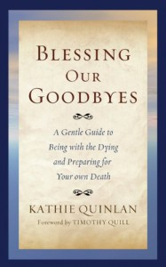 Blessing Our Goodbyes: A Gentle Guide to Being with the Dying and Preparing for Your Own Death - Kathie Quinlan, Timothy Quill