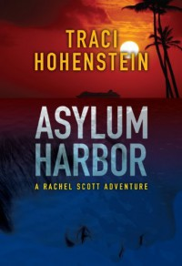 Asylum Harbor (A Rachel Scott Adventure) - Traci Hohenstein
