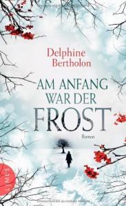 Am Anfang war der Frost: Roman - Delphine Bertholon