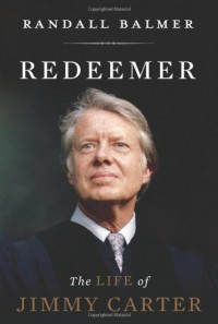 Redeemer: The Life of Jimmy Carter - Randall Balmer