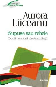 Supuse sau rebele - doua versiuni ale feminitatii - Aurora Liiceanu