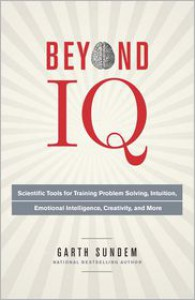 Beyond IQ: Scientific Tools for Training Problem Solving, Intuition, Emotional Intelligence, Creativity, and More - Garth Sundem