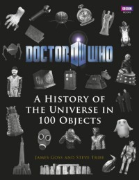 Doctor Who: A History of the Universe in 100 Objects - Steve Tribe, James Goss