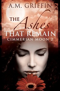 The Ashes That Remain (Cimmerian Moon Book 2) - A.M. Griffin