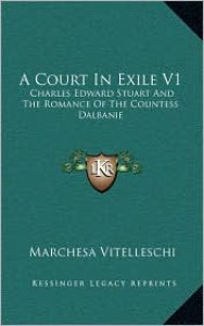A Court in Exile V1: Charles Edward Stuart and the Romance of the Countess Dalbanie - Marchesa Vitelleschi