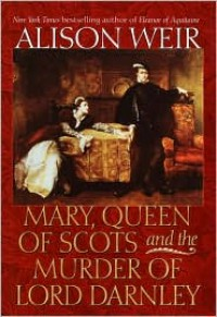 Mary, Queen of Scots and the Murder of Lord Darnley - Alison Weir