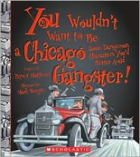 You Wouldn't Want to Be a Chicago Gangster!: Some Dangerous Characters You'd Better Avoid - Rupert Matthews, David Salariya, Mark Bergin