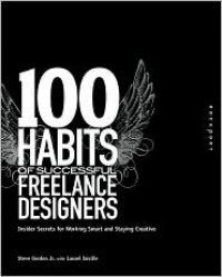 100 Habits of Successful Freelance Designers: Insider Secrets for Working Smart and Staying Creative (100 Habits Series) - Steve Gordon Jr.,  With Laurel Saville