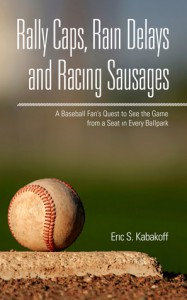 Rally Caps, Rain Delays and Racing Sausages - Eric S. Kabakoff
