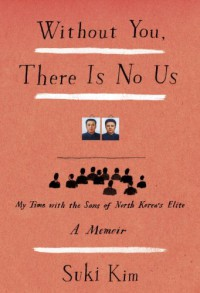 Without You, There Is No Us: My Time with the Sons of North Korea's Elite - Suki Kim