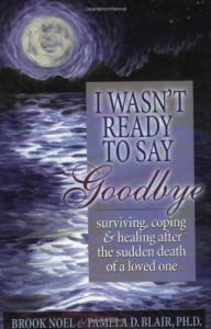 I Wasn't Ready to Say Goodbye: Surviving, Coping and Healing After the Death of a Loved One - Brook Noel, Pamela D. Blair