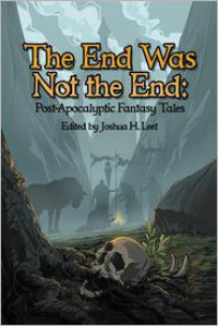 The End Was Not the End: Post-Apocalyptic Fantasy Tales - Joshua H Leet, Bonnie Wasson