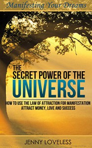 The Law of Attraction: The Secret Power of The Universe (How to Use Your Subconscious Mind for Manifestation) Attract & Manifest Money, Love & Success (Book on Positive Thinking & Manifesting Wishes) - Jenny Loveless