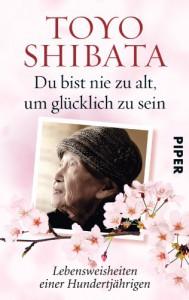 Du bist nie zu alt, um glücklich zu sein: Lebensweisheiten einer Hundertjährigen - Toyo Shibata