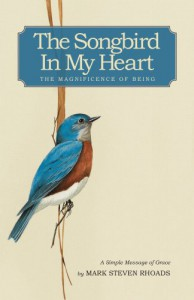 The Songbird in My Heart: The Magnificence of Being - Mark Steven Rhoads