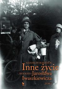 Inne życie. Biografia Jarosława Iwaszkiewicza. Tom 1 - Radosław Romaniuk