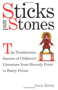 Sticks and Stones: The Troublesome Success of Children's Literature from Slovenly Peter to Harry Potter - Jack Zipes