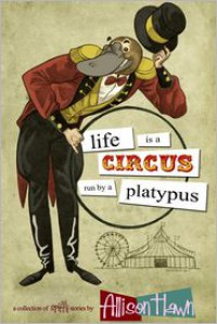 Life is a Circus Run by a Platypus - Allison Hawn