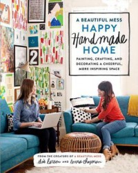 A Beautiful Mess Happy Handmade Home: A Room-By-Room Guide to Painting, Crafting, and Decorating a Cheerful, More Inspiring Space - Elsie Larson