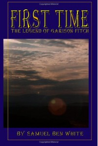First Time: The Legend Of Garison Fitch - Samuel Ben White